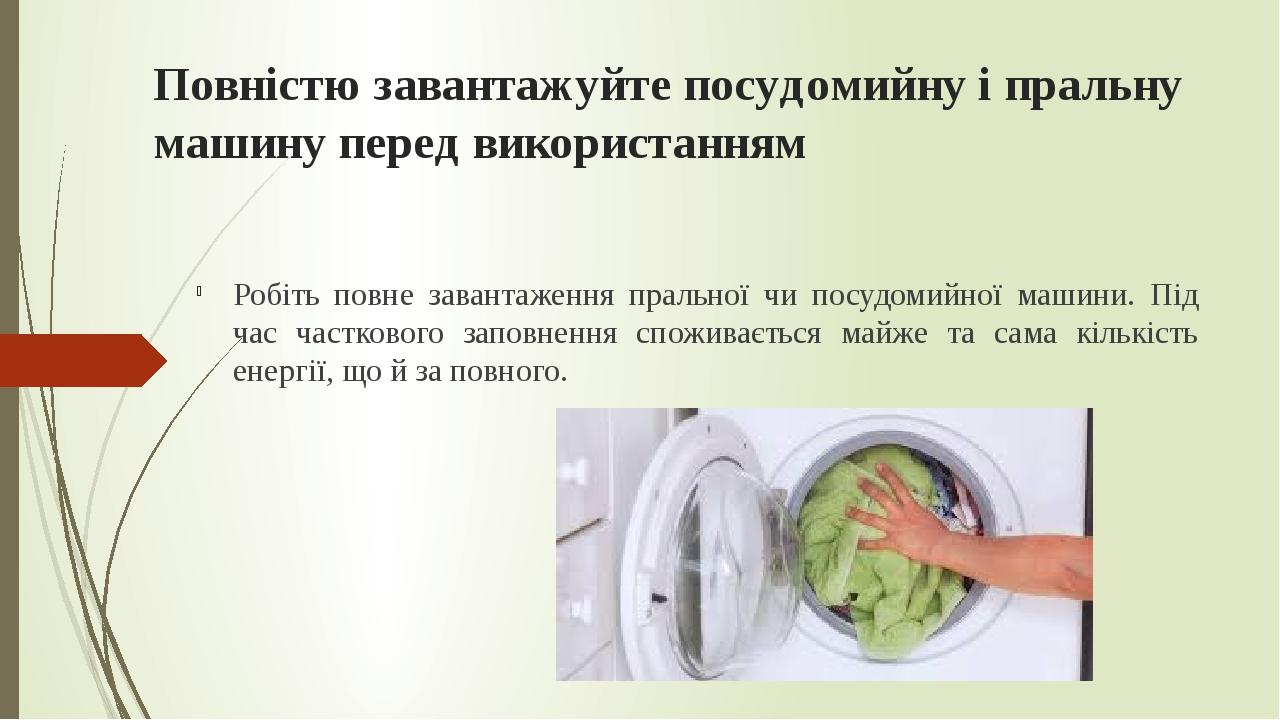 Повністю завантажуйте посудомийну і пральну машину перед використанням Робіть повне завантаження пральної чи посудомийної машини. Під час частковог...
