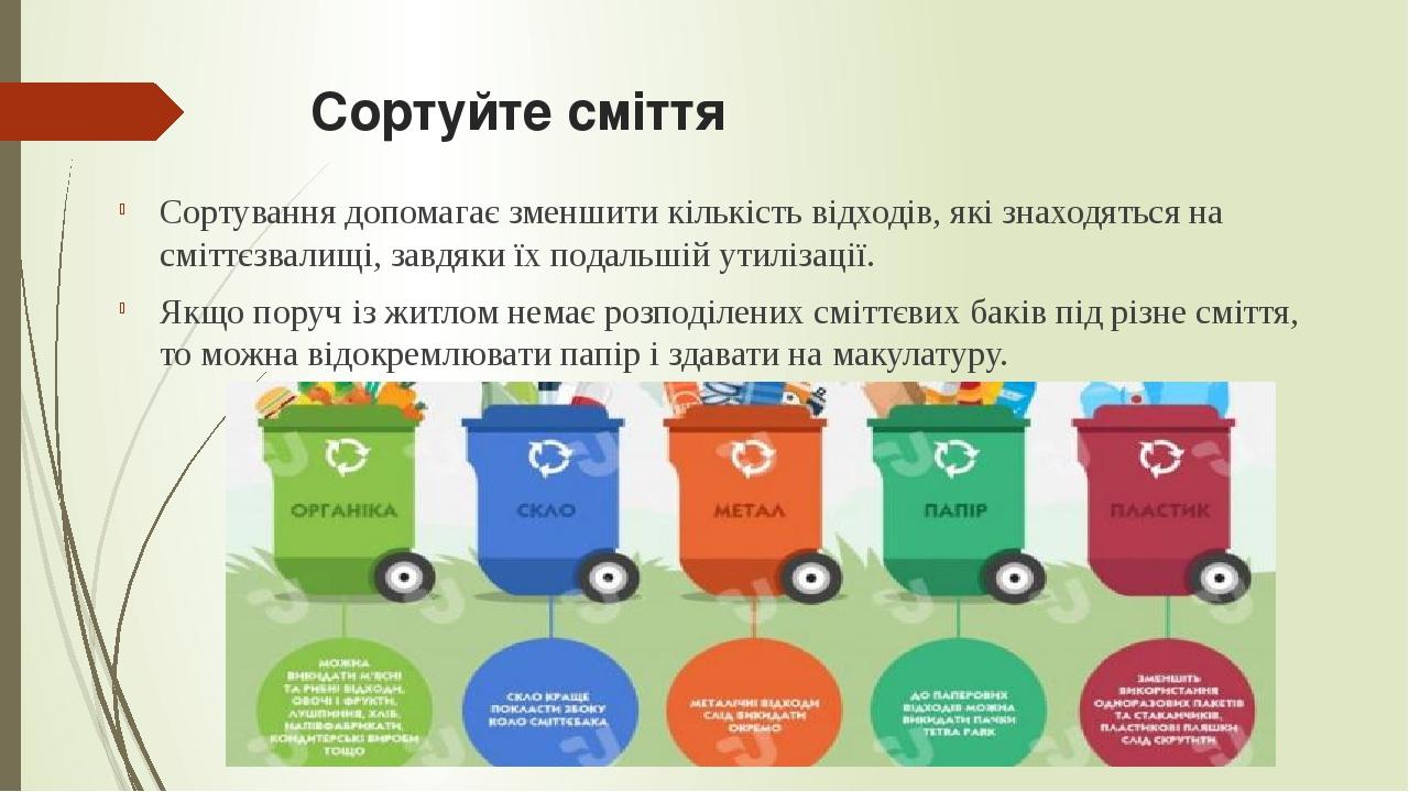 Сортуйте сміття Сортування допомагає зменшити кількість відходів, які знаходяться на сміттєзвалищі, завдяки їх подальшій утилізації. Якщо поруч із ...