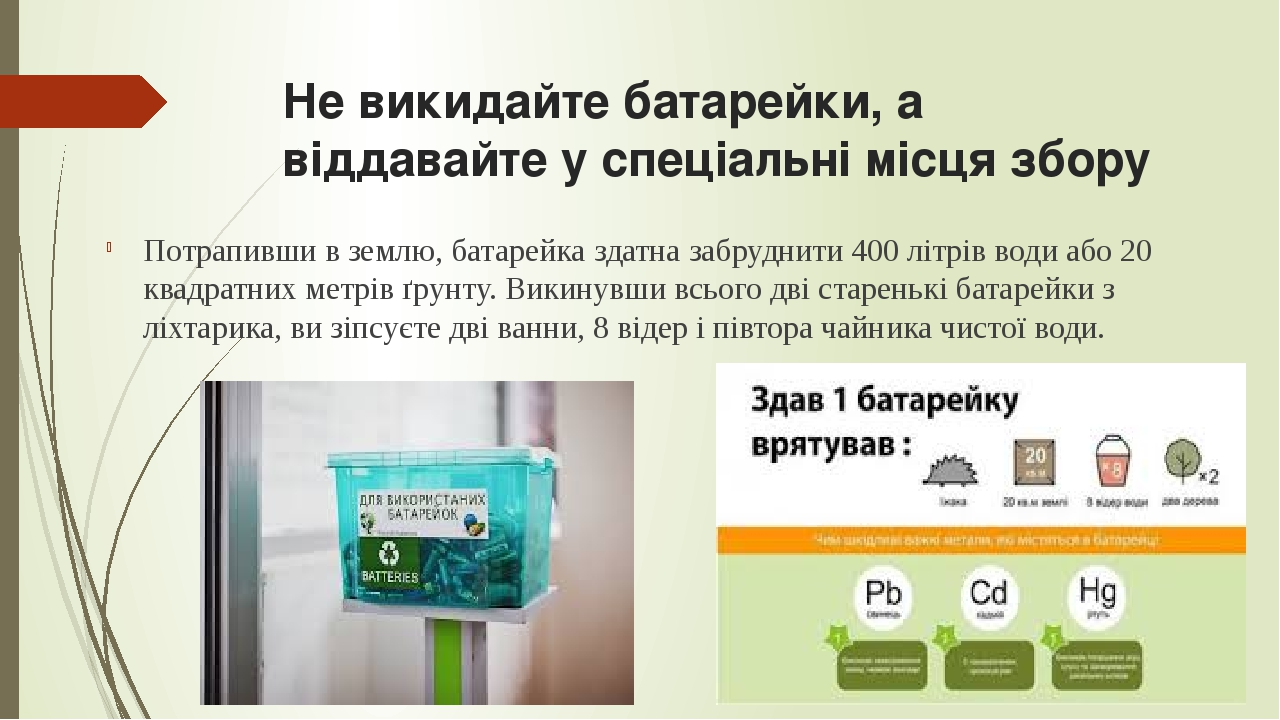 Не викидайте батарейки, а віддавайте у спеціальні місця збору Потрапивши в землю, батарейка здатна забруднити 400 літрів води або 20 квадратних мет...