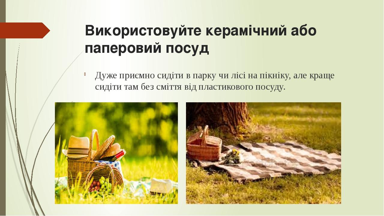 Використовуйте керамічний або паперовий посуд Дуже приємно сидіти в парку чи лісі на пікніку, але краще сидіти там без сміття від пластикового посуду.