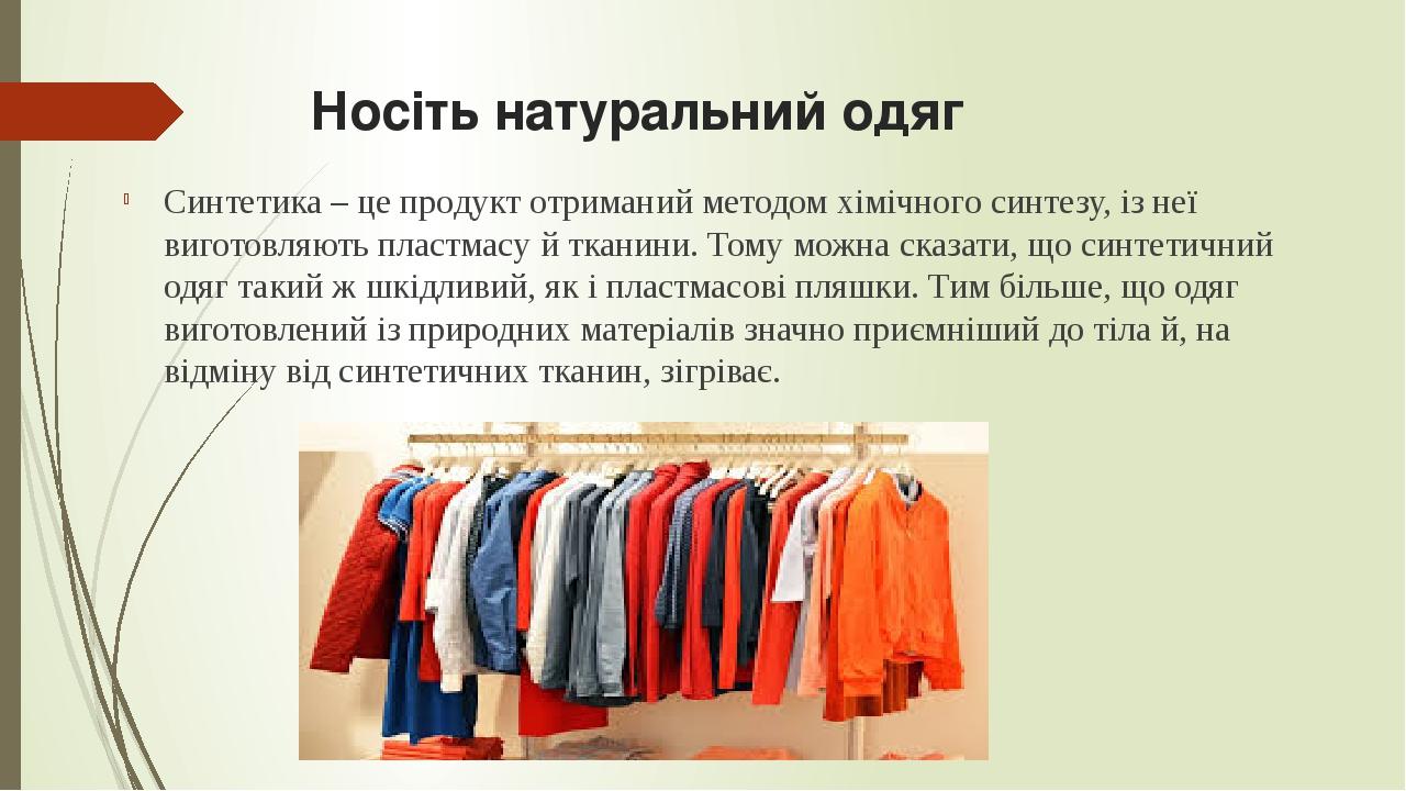 Носіть натуральний одяг Синтетика – це продукт отриманий методом хімічного синтезу, із неї виготовляють пластмасу й тканини. Тому можна сказати, що...