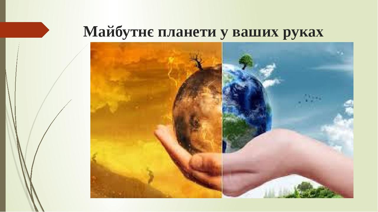 Майбутнє планети у ваших руках Підготувала: Гаврилюк Людмила Василівна