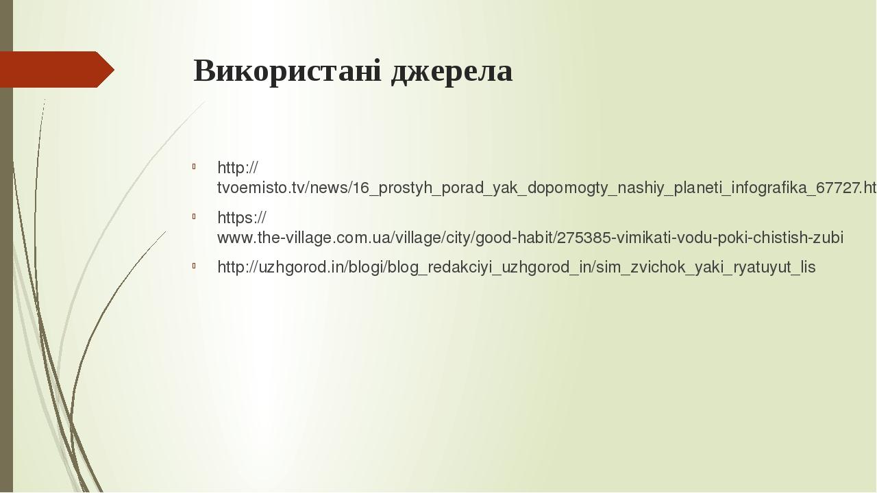 Використані джерела http://tvoemisto.tv/news/16_prostyh_porad_yak_dopomogty_nashiy_planeti_infografika_67727.html https://www.the-village.com.ua/vi...