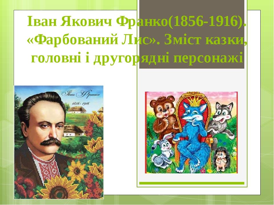 Іван Якович Франко(1856-1916). «Фарбований Лис». Зміст казки, головні і другорядні персонажі