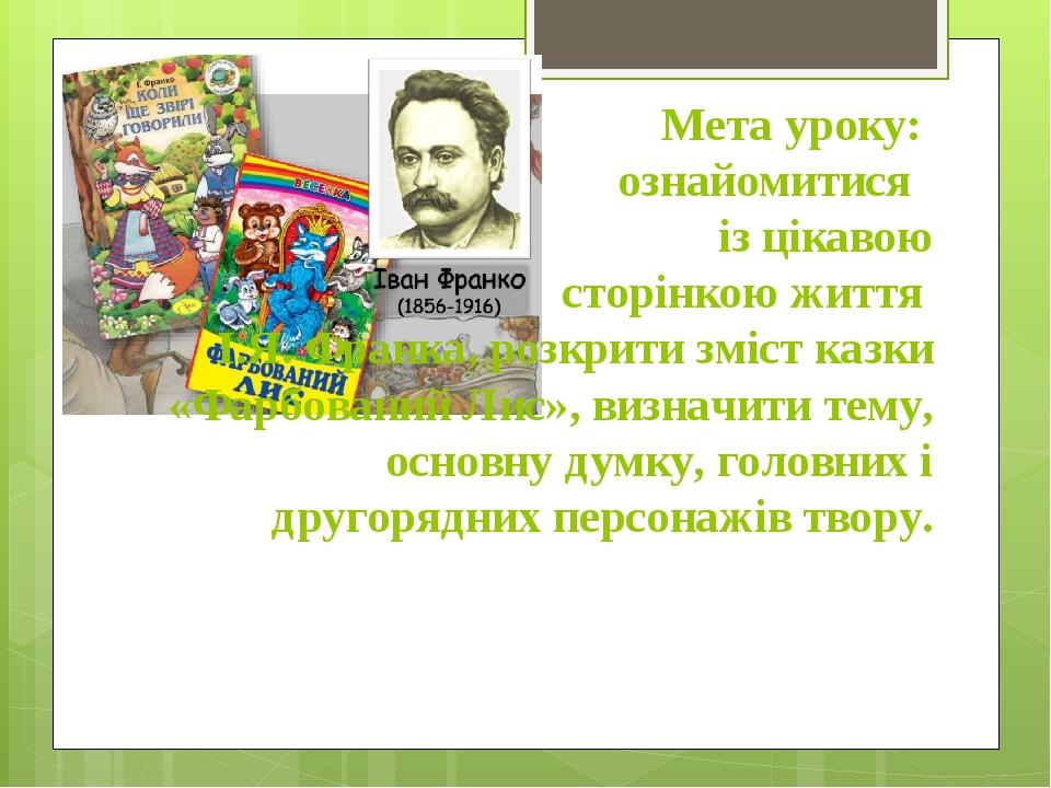 Мета уроку: ознайомитися із цікавою сторінкою життя І.Я. Франка, розкрити зміст казки «Фарбований Лис», визначити тему, основну думку, головних і д...