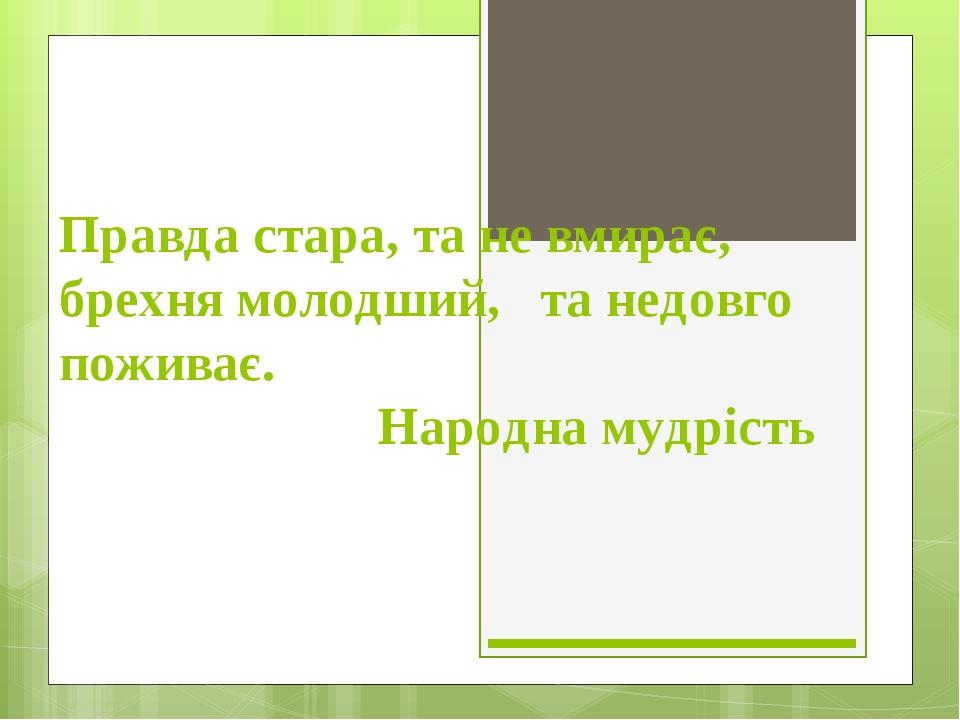 Правда стара, та не вмирає, брехня молодший, та недовго поживає. Народна мудрість