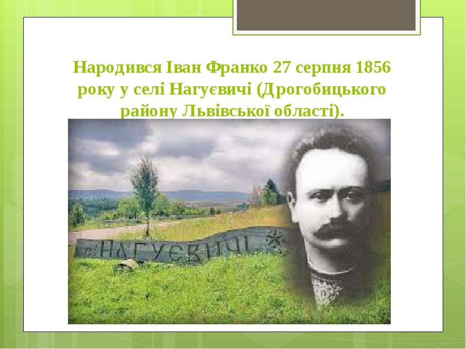 Народився Іван Франко 27 серпня 1856 року у селі Нагуєвичі (Дрогобицького району Львівської області).