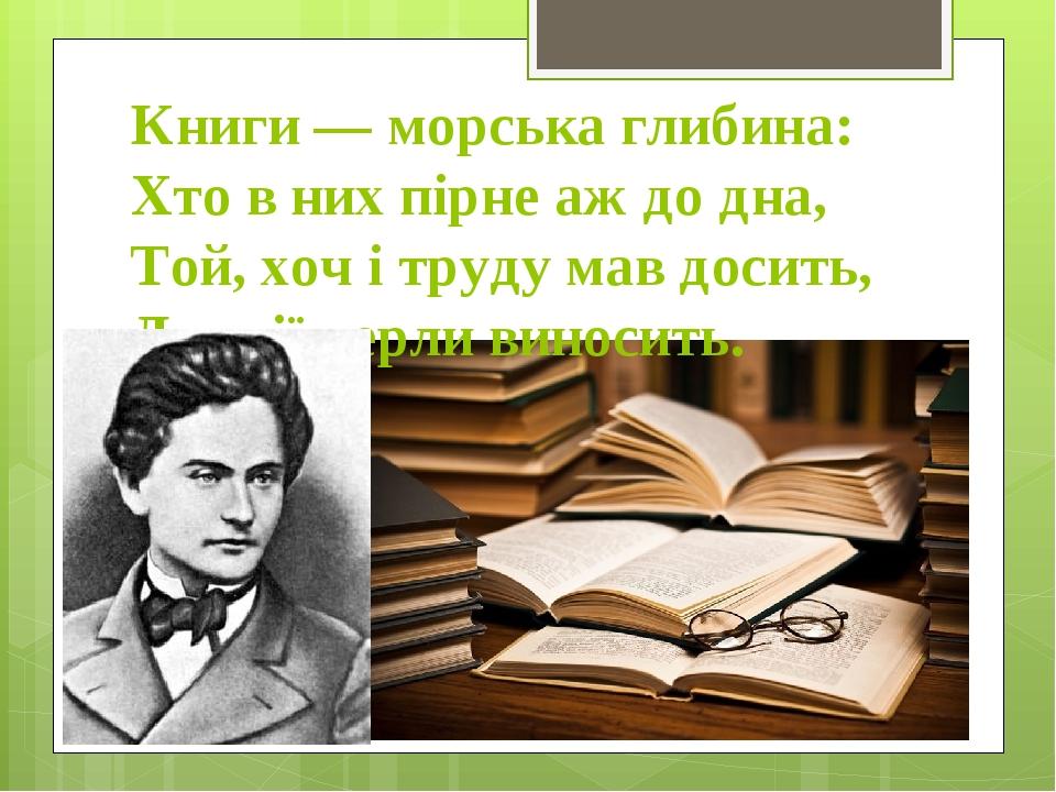 Книги — морська глибина: Хто в них пірне аж до дна, Той, хоч і труду мав досить, Дивнії перли виносить.