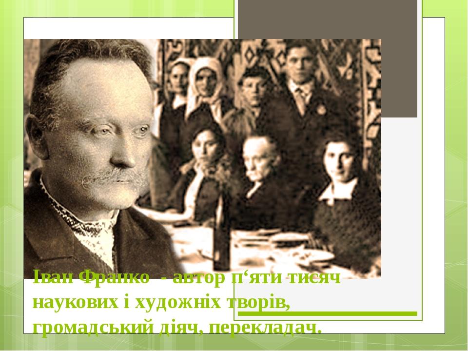 Іван Франко - автор п'яти тисяч наукових і художніх творів, громадський діяч, перекладач.