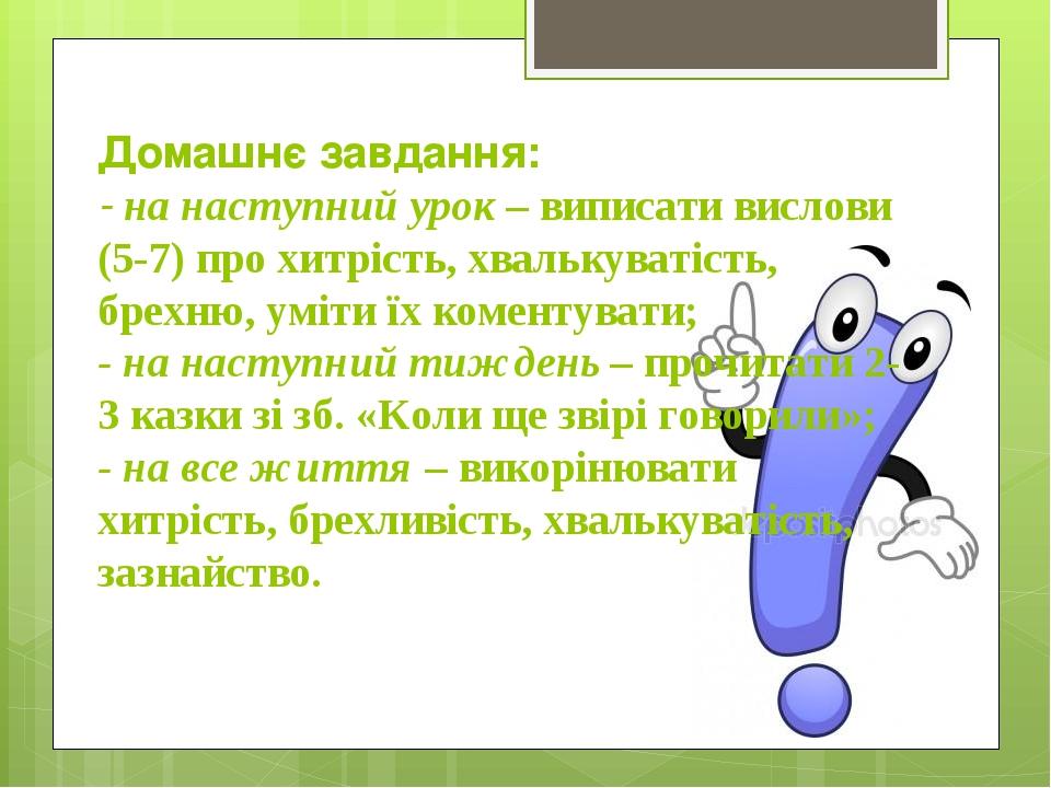 Домашнє завдання: - на наступний урок – виписати вислови (5-7) про хитрість, хвалькуватість, брехню, уміти їх коментувати; - на наступний тиждень –...
