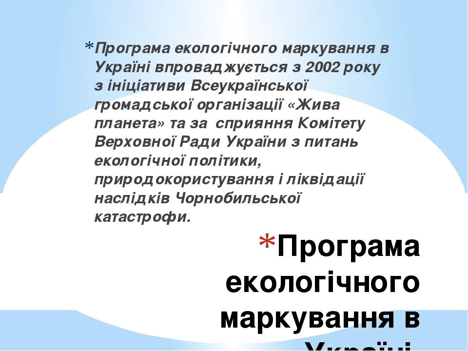Програма екологічного маркування в Україні Програма екологічного маркування в Україні впроваджується з 2002 року з ініціативи Всеукраїнської громад...