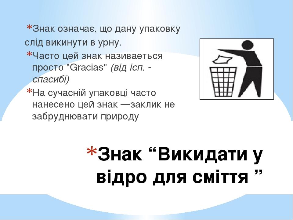 """Знак """"Викидати у відро для сміття """" Знак означає, що дану упаковку слід викинути в урну. Часто цей знак називаеться просто """"Gracias"""" (від ісп. - сп..."""