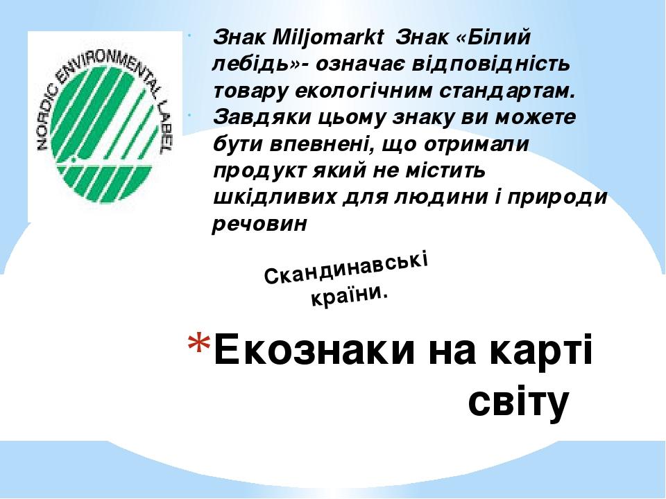 Екознаки на карті світу Знак Miljomarkt Знак «Білий лебідь»- означає відповідність товару екологічним стандартам. Завдяки цьому знаку ви можете бут...