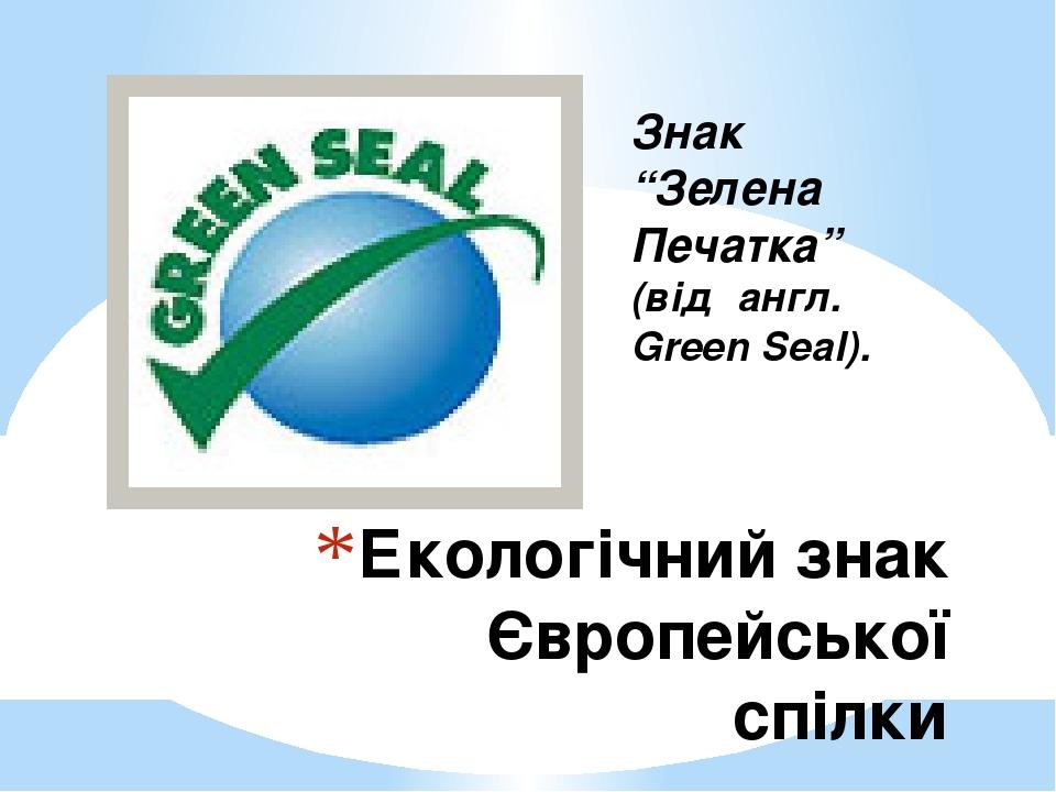 """Екологічний знак Європейської спілки Знак """"Зелена Печатка"""" (від англ. Green Seal)."""