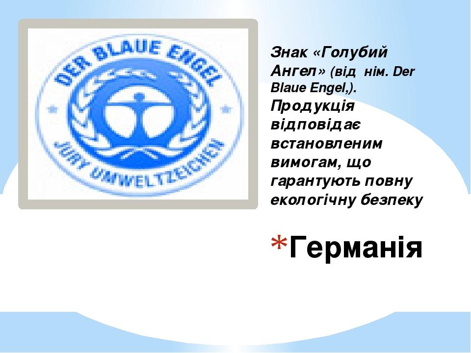 Германія Знак «Голубий Ангел» (від нім. Der Blaue Engel,). Продукція відповідає встановленим вимогам, що гарантують повну екологічну безпеку