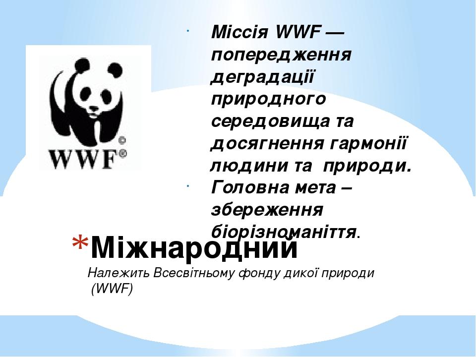 Міжнародний Належить Всесвітньому фонду дикої природи (WWF) Міссія WWF —попередження деградації природного середовища та досягнення гармонії людини...