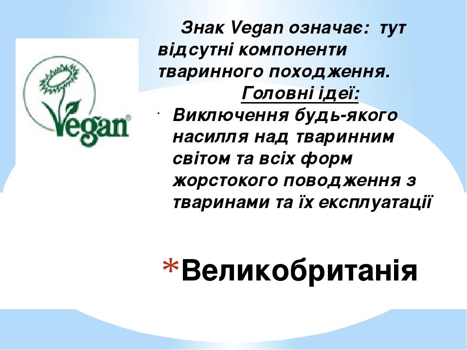 Великобританія Знак Vegan означає: тут відсутні компоненти тваринного походження. Головні ідеї: Виключення будь-якого насилля над тваринним світом ...