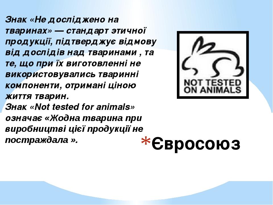 Євросоюз Знак «Не досліджено на тваринах» — стандарт этичної продукції, підтверджує відмову від дослідів над тваринами , та те, що при їх виготовле...