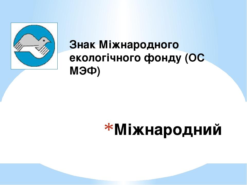 Міжнародний Знак Міжнародного екологічного фонду (ОС МЭФ)