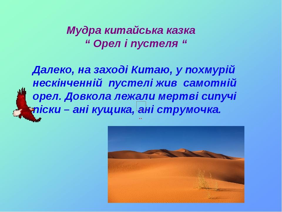 """Мудра китайська казка """" Орел і пустеля """" Далеко, на заході Китаю, у похмурій нескінченній пустелі жив самотній орел. Довкола лежали мертві сипучі п..."""