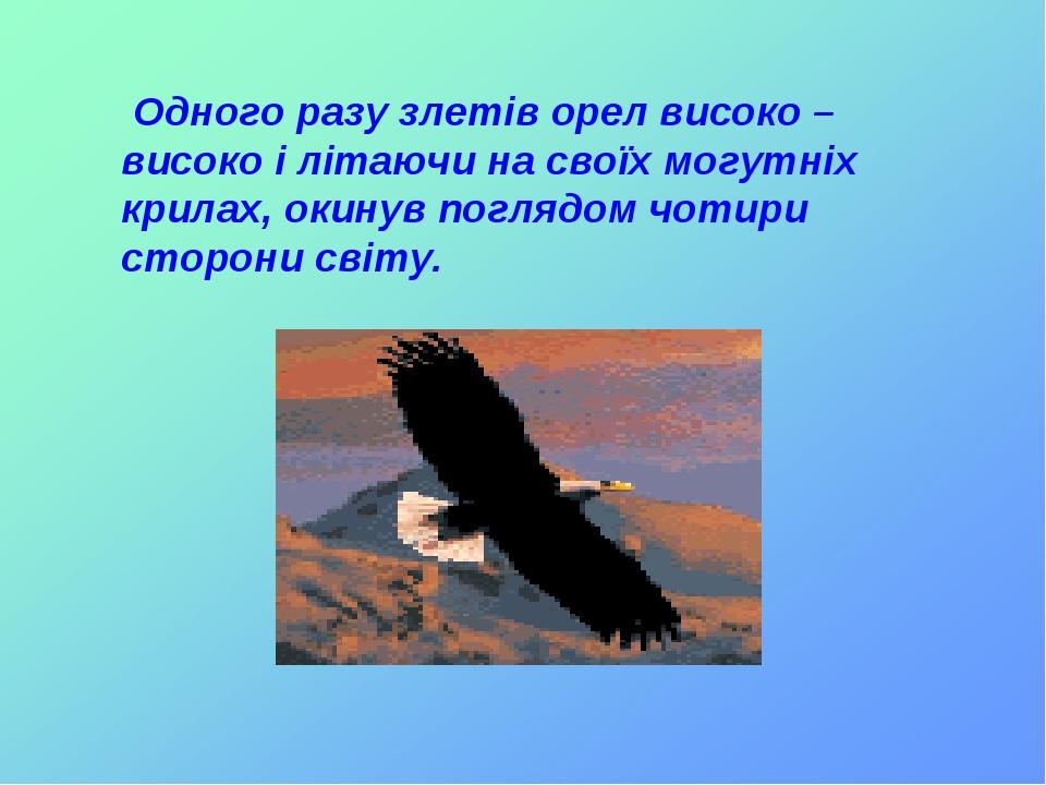 Одного разу злетів орел високо – високо і літаючи на своїх могутніх крилах, окинув поглядом чотири сторони світу.