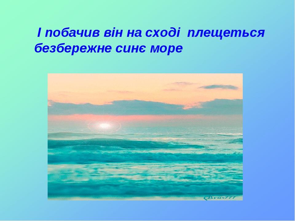 І побачив він на сході плещеться безбережне синє море