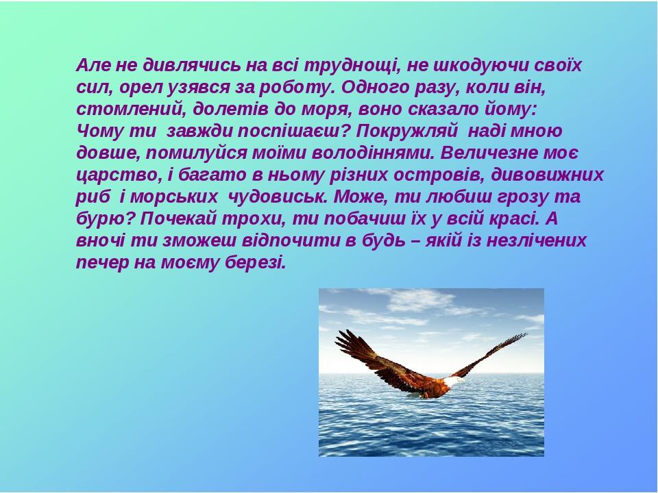 Але не дивлячись на всі труднощі, не шкодуючи своїх сил, орел узявся за роботу. Одного разу, коли він, стомлений, долетів до моря, воно сказало йом...