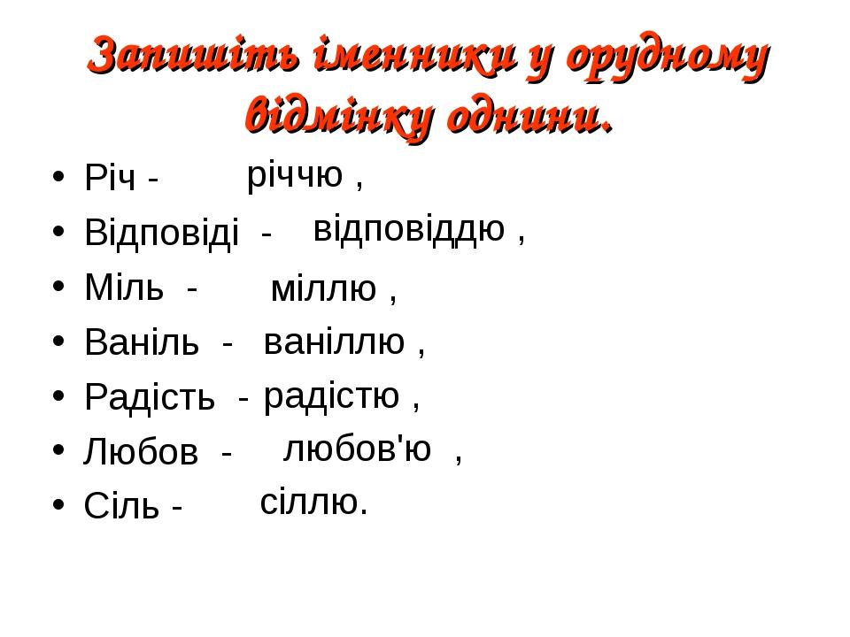 Запишіть іменники у орудному відмінку однини. Річ - Відповіді - Міль - Ваніль - Радість - Любов - Сіль - річчю , відповіддю , міллю , ваніллю , рад...