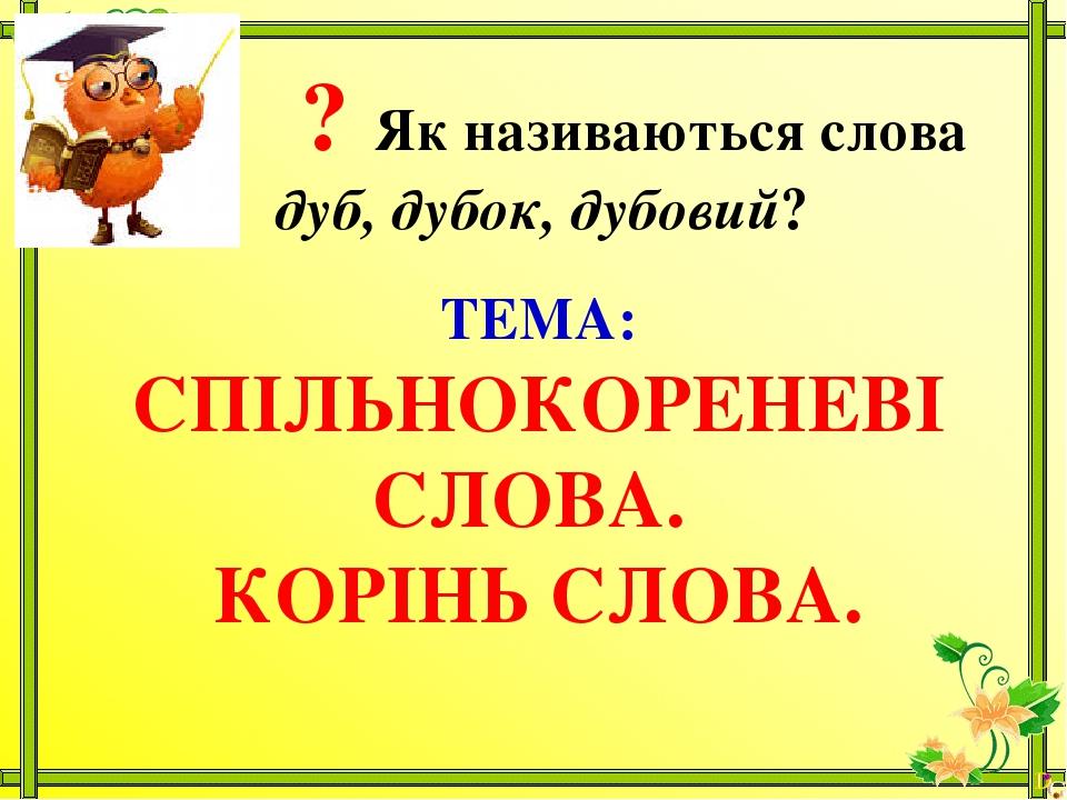 ? Як називаються слова дуб, дубок, дубовий? ТЕМА: СПІЛЬНОКОРЕНЕВІ СЛОВА. КОРІНЬ СЛОВА.