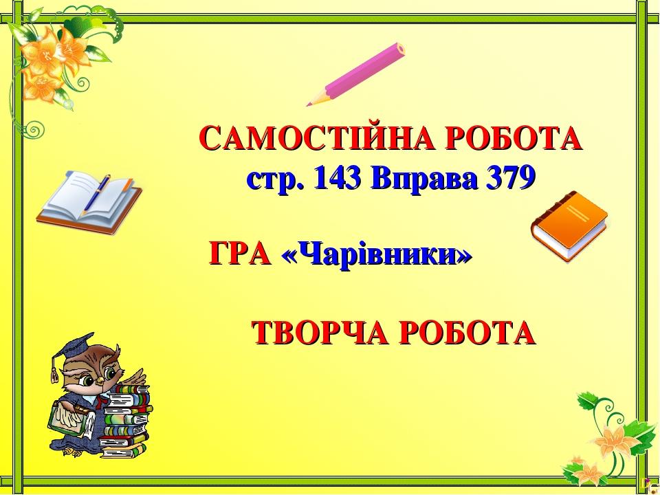 САМОСТІЙНА РОБОТА стр. 143 Вправа 379 ГРА «Чарівники» ТВОРЧА РОБОТА