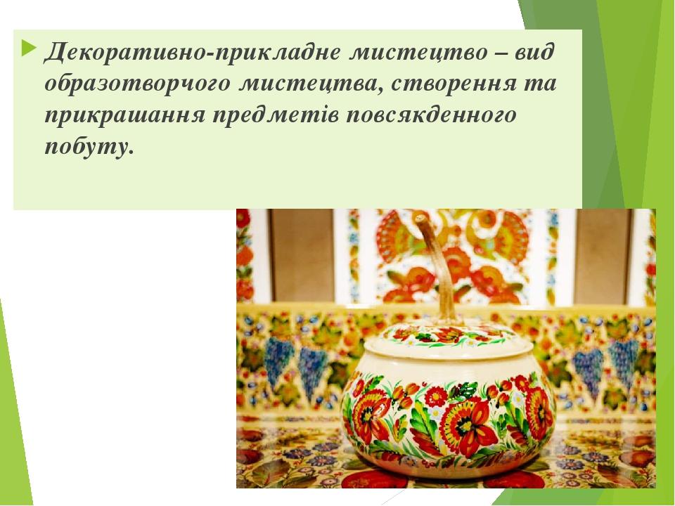 Декоративно-прикладне мистецтво – вид образотворчого мистецтва, створення та прикрашання предметів повсякденного побуту.