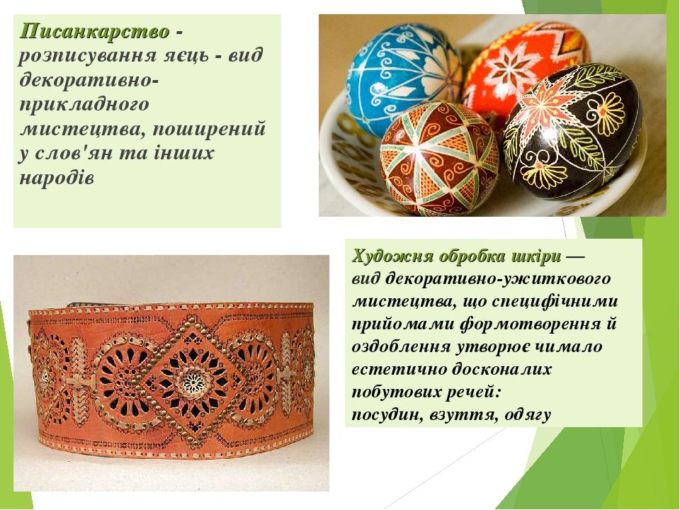 Писанкарство - розписування яєць - вид декоративно-прикладного мистецтва, поширений у слов'ян та інших народів Художня обробка шкіри— виддекорати...