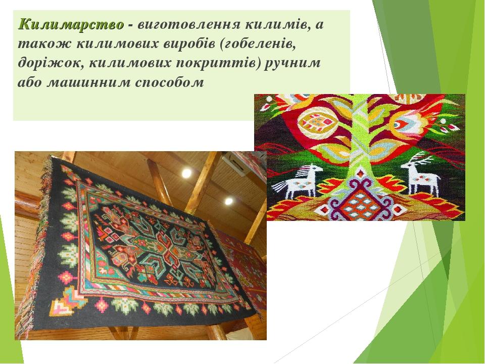 Килимарство - виготовлення килимів, а також килимових виробів (гобеленів, доріжок, килимових покриттів) ручним або машинним способом
