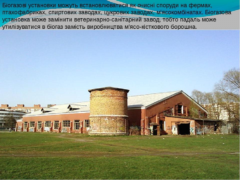 Біогазові установки можуть встановлюватися як очисні споруди на фермах, птахофабриках, спиртових заводах, цукрових заводах, м'ясокомбінатах. Біогаз...