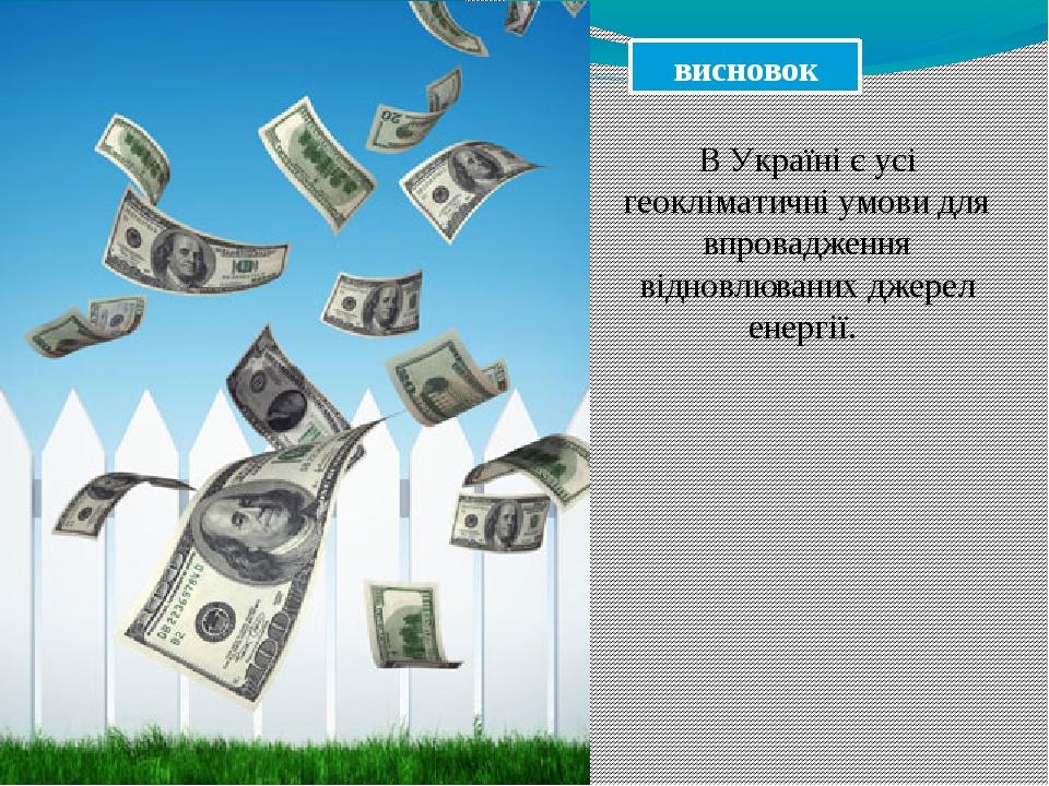 висновок В Україні є усі геокліматичні умови для впровадження відновлюваних джерел енергії.