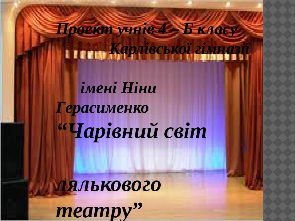 """Проект учнів 4 – Б класу Карлівської гімназії імені Ніни Герасименко """"Чарівний світ лялькового театру"""""""