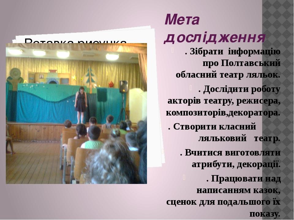 Мета дослідження . Зібрати інформацію про Полтавський обласний театр ляльок. . Дослідити роботу акторів театру, режисера, композиторів,декоратора. ...