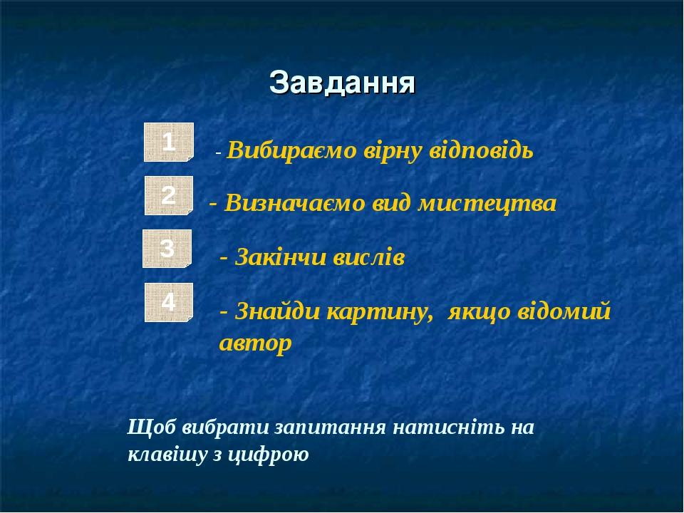 Завдання 1 - Вибираємо вірну відповідь 2 - Визначаємо вид мистецтва 4 - Закінчи вислів 3 - Знайди картину, якщо відомий автор Щоб вибрати запитання...