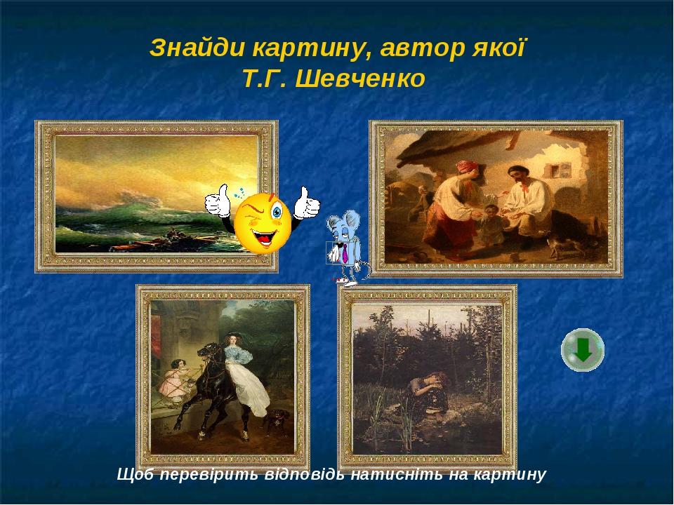 Знайди картину, автор якої Т.Г. Шевченко Щоб перевірить відповідь натисніть на картину