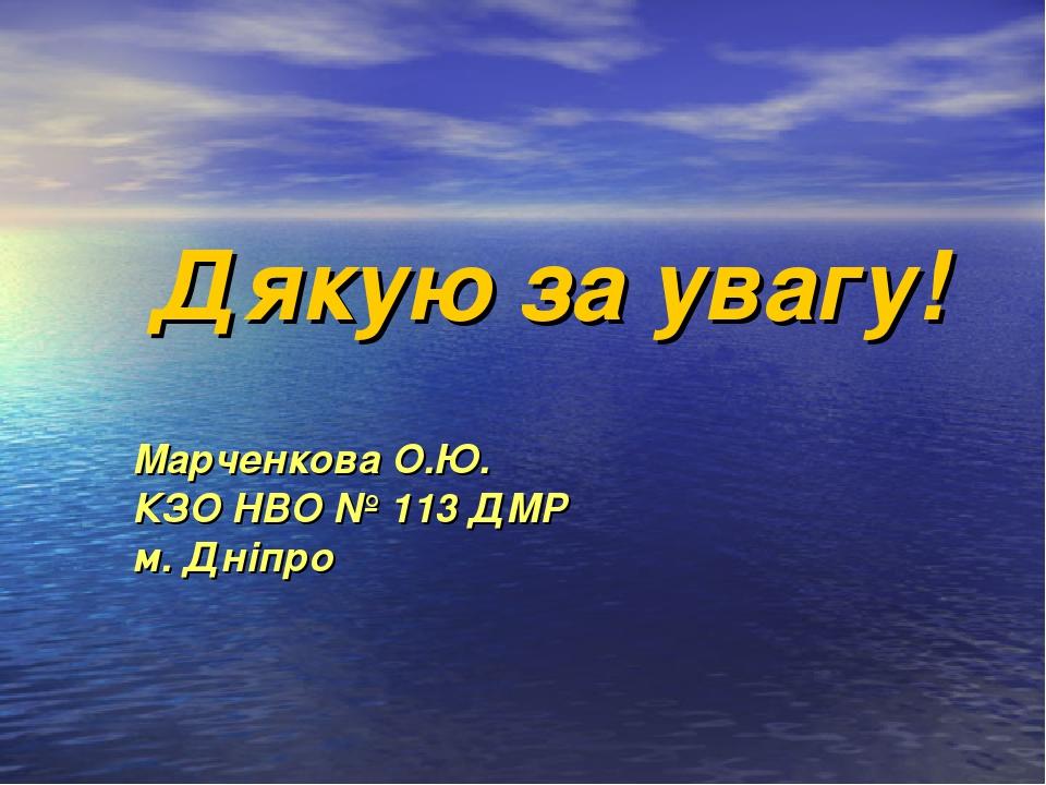 Дякую за увагу! Марченкова О.Ю. КЗО НВО № 113 ДМР м. Дніпро
