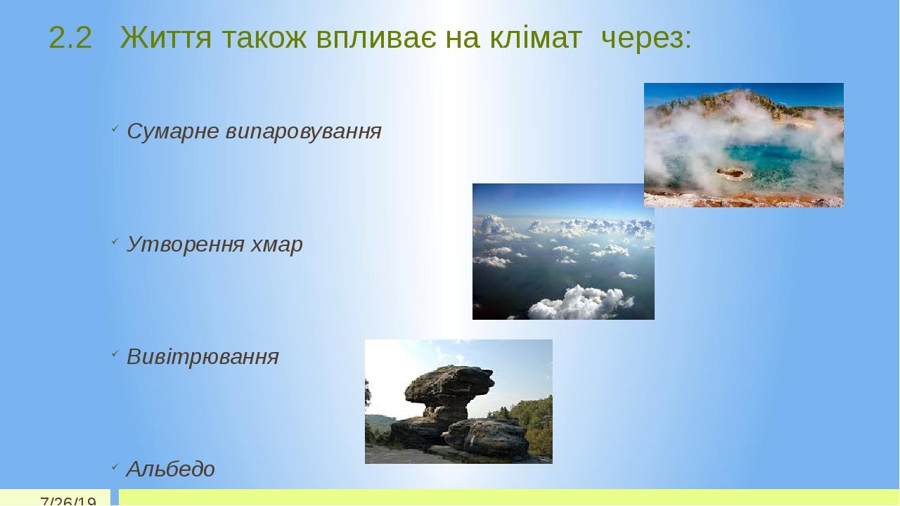 2.2 Життя також впливає на клімат через: Сумарне випаровування Утворення хмар Вивітрювання Альбедо