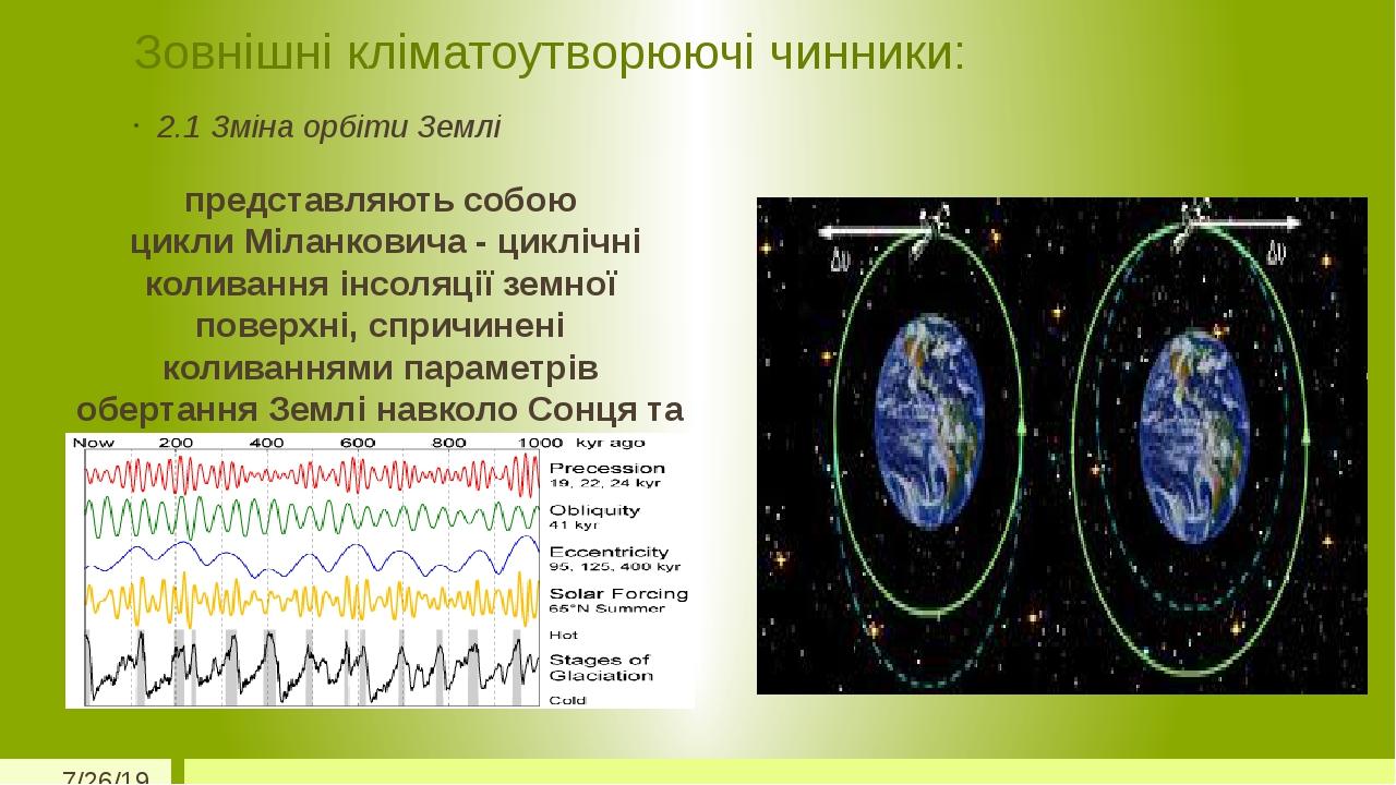 Зовнішні кліматоутворюючі чинники: 2.1 Зміна орбіти Землі представляють собою цикли Міланковича - циклічні коливання інсоляції земної поверхні, спр...