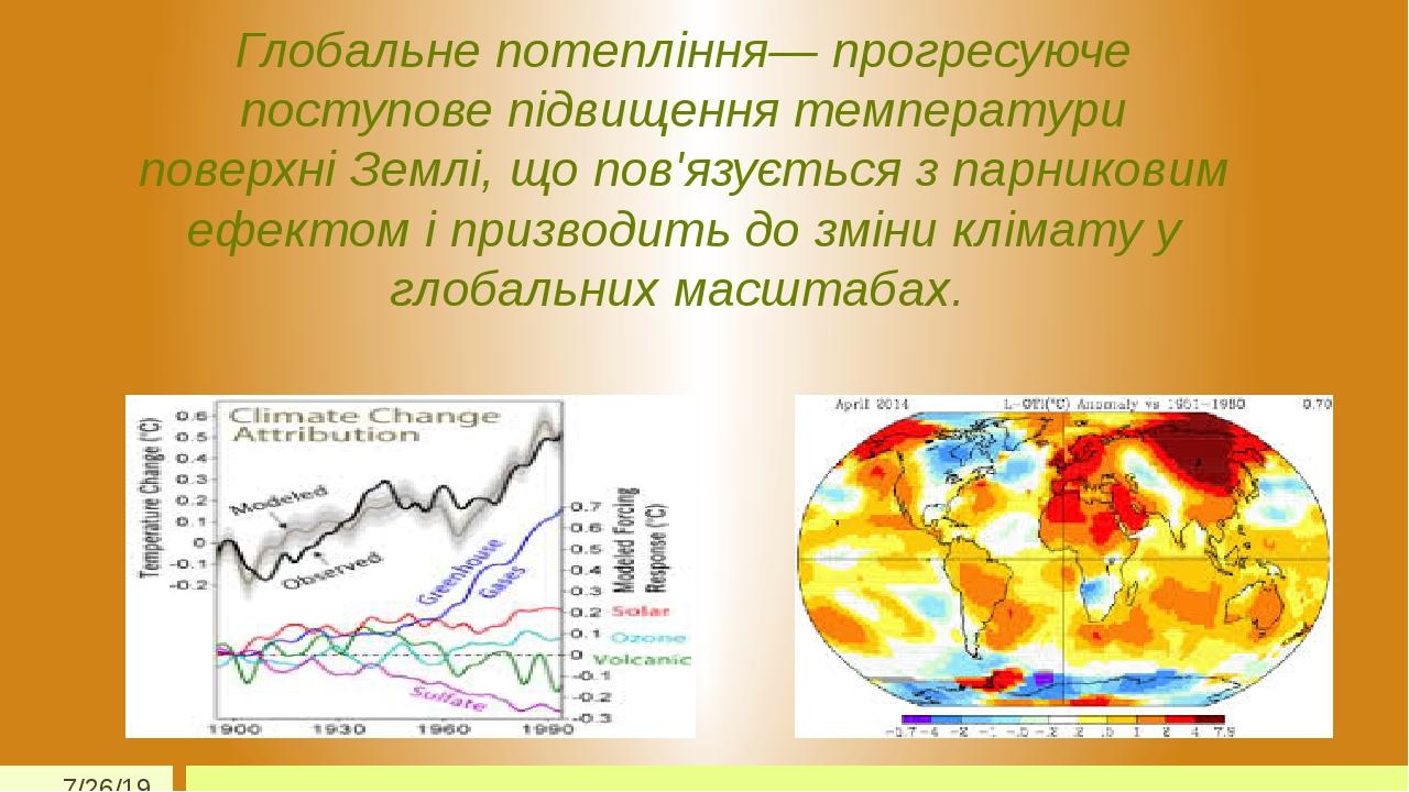 Глобальне потепління— прогресуюче поступове підвищення температури поверхні Землі, що пов'язується з парниковим ефектом і призводить до зміни кліма...