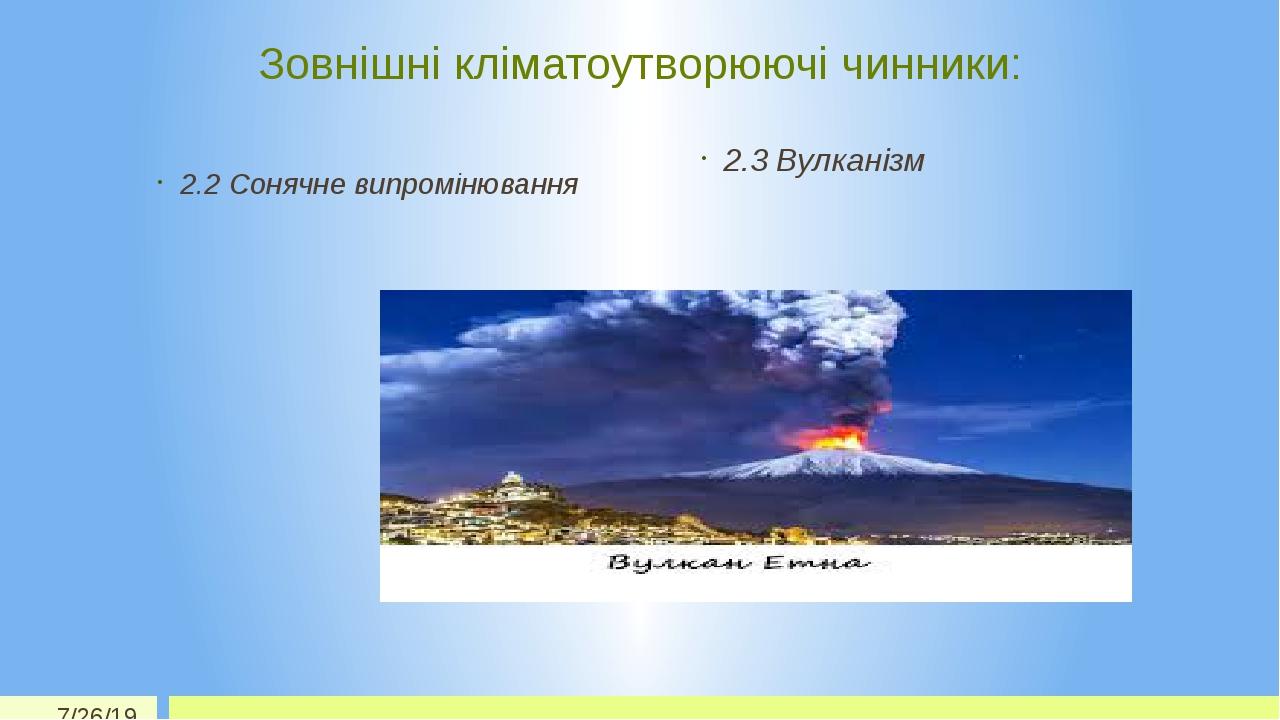 Зовнішні кліматоутворюючі чинники: 2.2 Сонячне випромінювання 2.3 Вулканізм