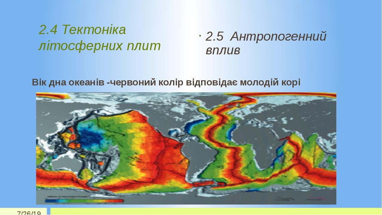 2.4 Тектоніка літосферних плит 2.5 Антропогенний вплив Вік дна океанів -червоний колір відповідає молодій корі