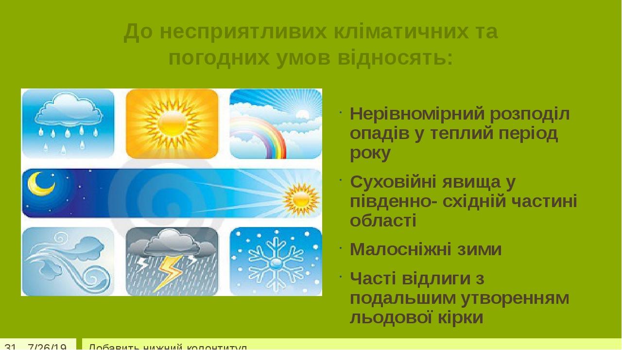 До несприятливих кліматичних та погодних умов відносять: Нерівномірний розподіл опадів у теплий період року Суховійні явища у південно- східній час...