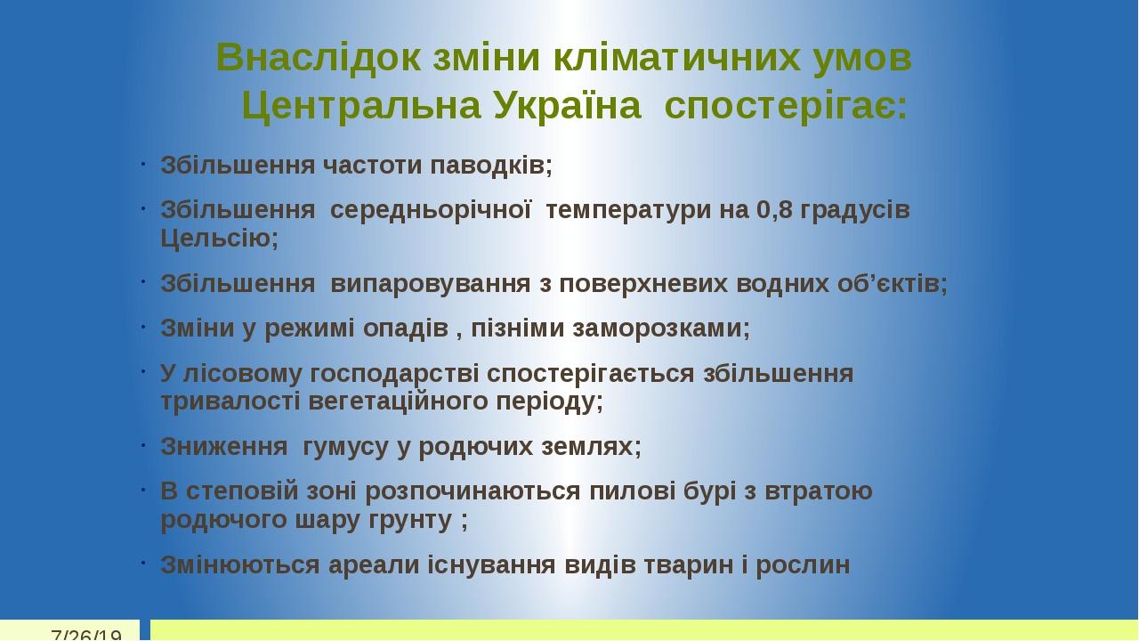 Внаслідок зміни кліматичних умов Центральна Україна спостерігає: Збільшення частоти паводків; Збільшення середньорічної температури на 0,8 градусів...