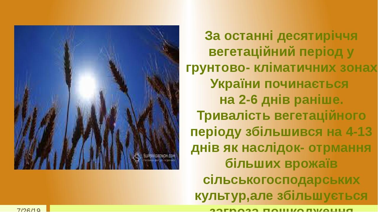 За останні десятиріччя вегетаційний період у грунтово- кліматичних зонах України починається на 2-6 днів раніше. Тривалість вегетаційного періоду з...