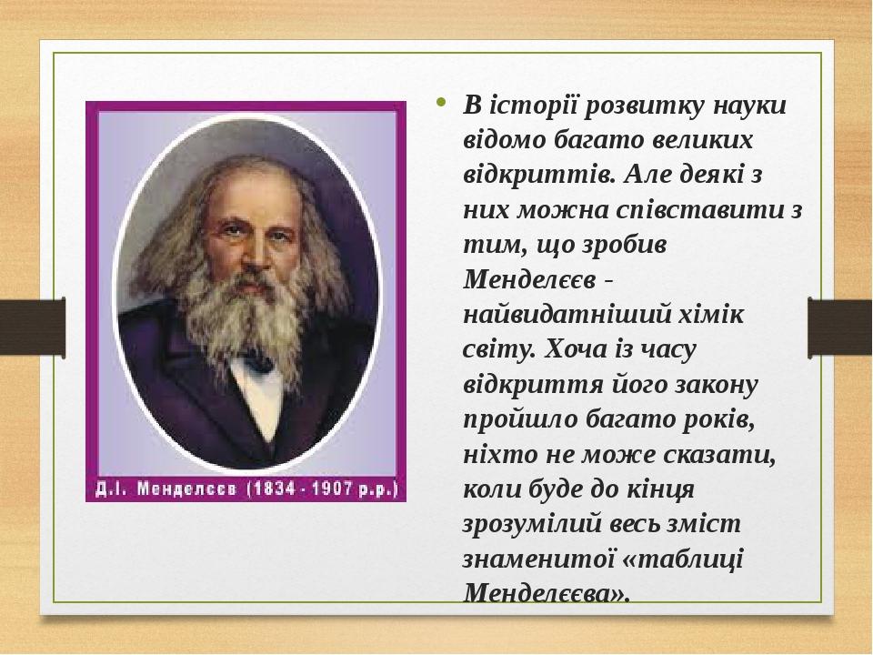 В історії розвитку науки відомо багато великих відкриттів. Але деякі з них можна співставити з тим, що зробив Менделєєв - найвидатніший хімік світу...