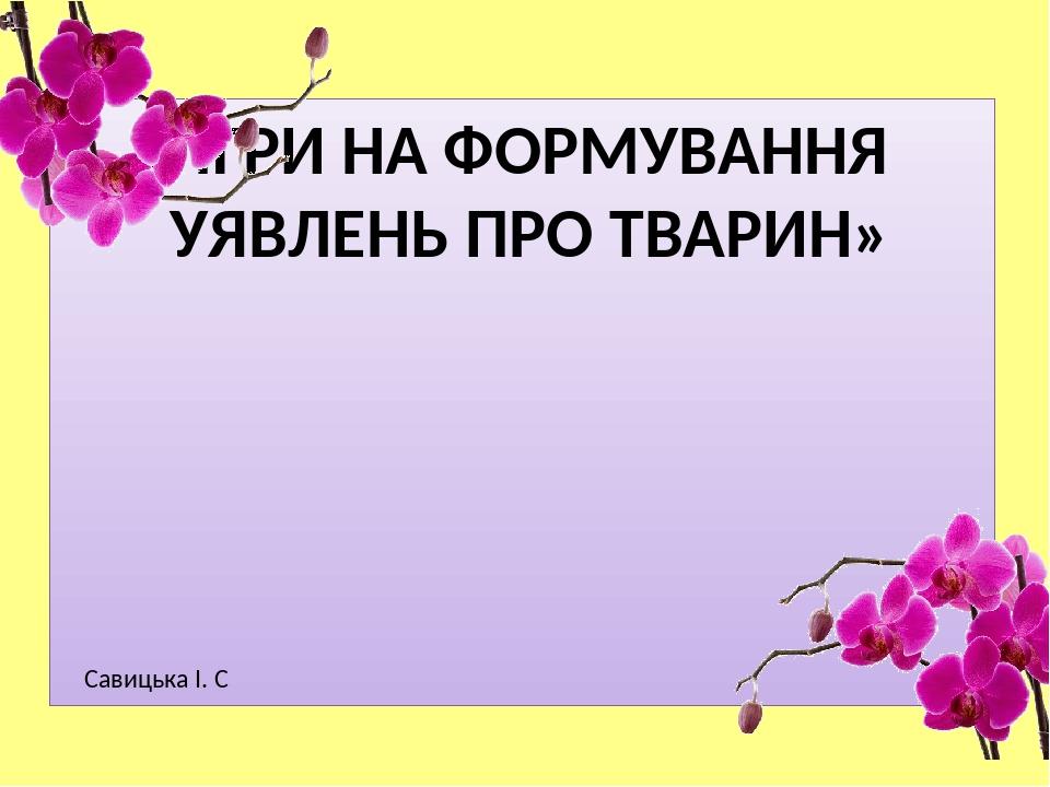 « ІГРИ НА ФОРМУВАННЯ УЯВЛЕНЬ ПРО ТВАРИН» Савицька І. С